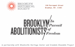 In Pursuit of Freedom is a multifaceted public history initiative that explores the everyday heroes of Brooklyn's anti-slavery movement in collaboration by the Brooklyn Historical Society, Weeksville Heritage Center & Irondale Ensemble.