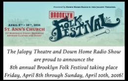 The Jalopy Theatre and Down Home Radio Show are proud to announce the 8th annual Brooklyn Folk Festival taking place Friday, April 8th through Sunday, April 10th, 2016 at the world famous St. Ann's Church in Brooklyn Heights.
