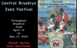 "This year's CENTRAL BROOKLYN JAZZ FESTIVAL 2015, ""Where Jazz Lives,"" runs from April 17 thru May 17, 2015 with locations throughout Brooklyn."