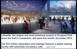 Lakeside, the largest and most ambitious project in Prospect Park  since the Park's completion, will open this month, December 2013.  The $74 million restoration and redesign features a public skating  facility with amenities including a café.